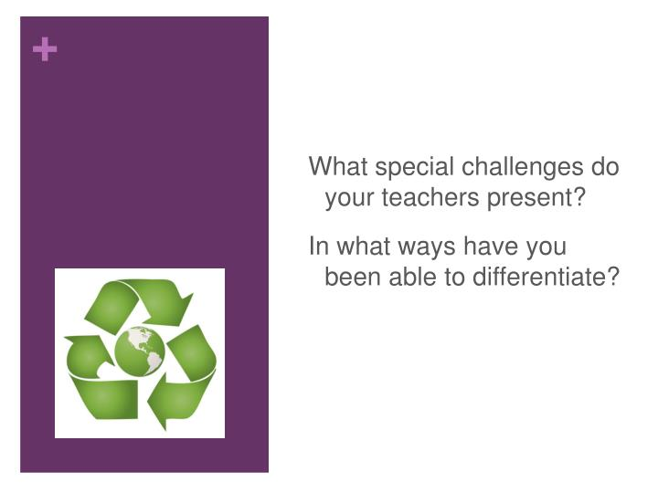 What special challenges do your teachers present?