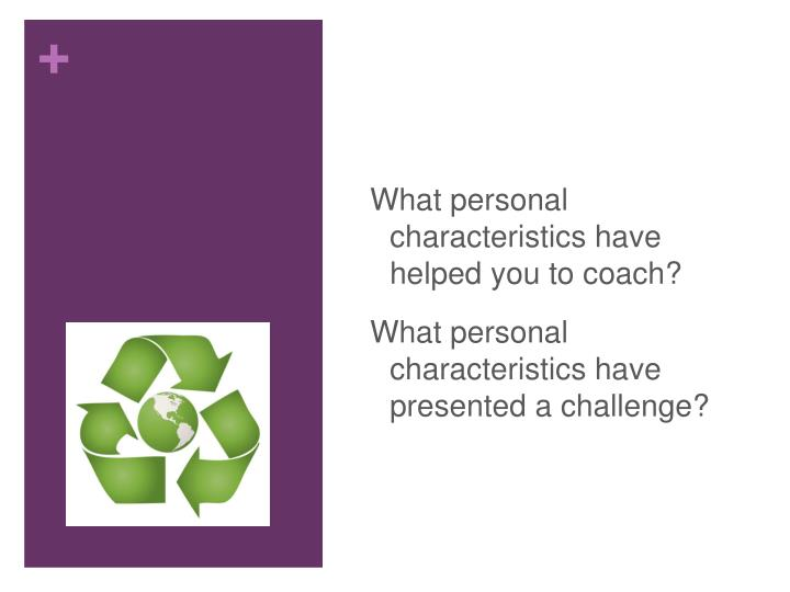 What personal characteristics have helped you to coach?