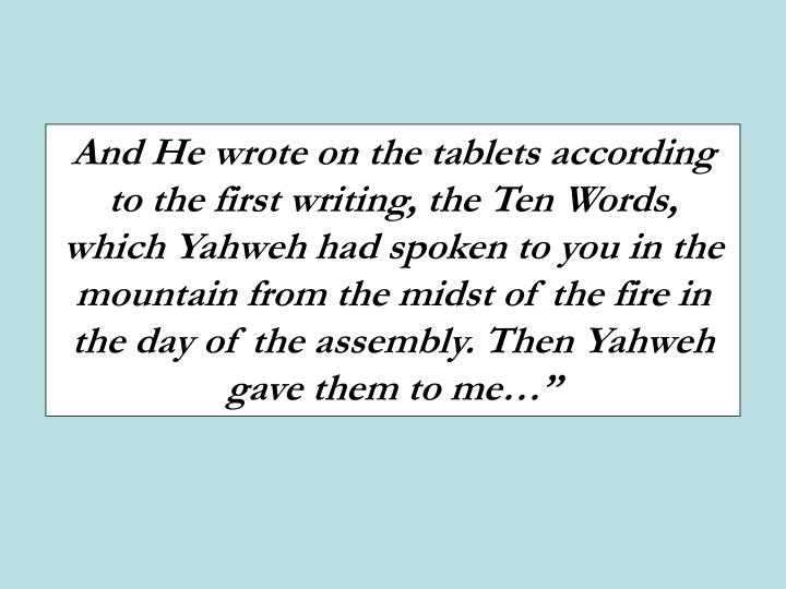 And He wrote on the tablets according to the first writing, the Ten Words, which Yahweh had spoken to you in the mountain from the midst of the fire in the day of the assembly. Then Yahweh gave them to me