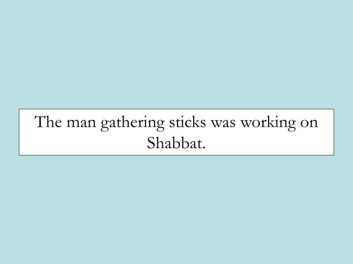 The man gathering sticks was working on Shabbat.