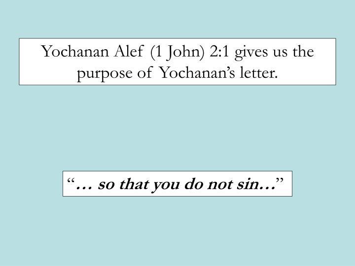 Yochanan Alef (1 John) 2:1 gives us the purpose of Yochanans letter.