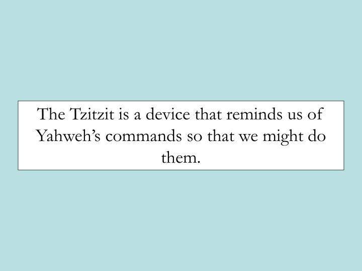 The Tzitzit is a device that reminds us of Yahwehs commands so that we might do them.