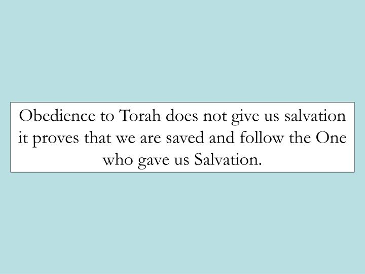 Obedience to Torah does not give us salvation it proves that we are saved and follow the One who gave us Salvation.