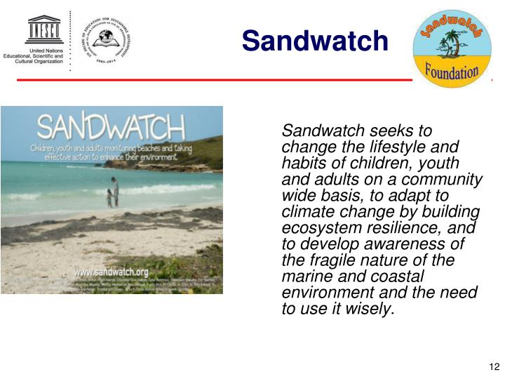 Sandwatch seeks to change the lifestyle and habits of children, youth and adults on a community wide basis, to adapt to climate change by building ecosystem resilience, and to develop awareness of the fragile nature of the marine and coastal environment and the need to use it wisely.