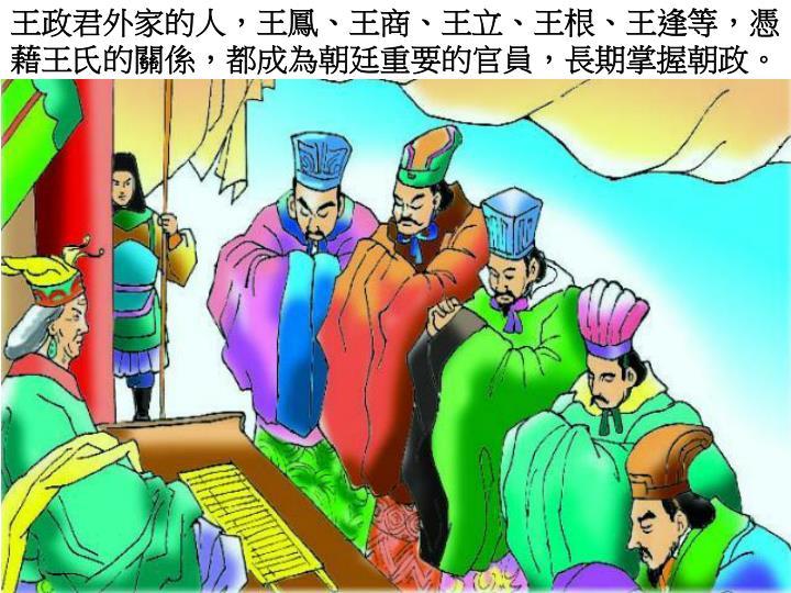 王政君外家的人,王鳳、王商、王立、王根、王逢等,憑藉王氏的關係,都成為朝廷重要的官員,長期掌握朝政。
