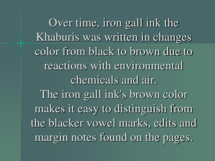 Over time, iron gall ink the Khaburis was written in changes color from black to brown due to reactions with environmental chemicals and air.