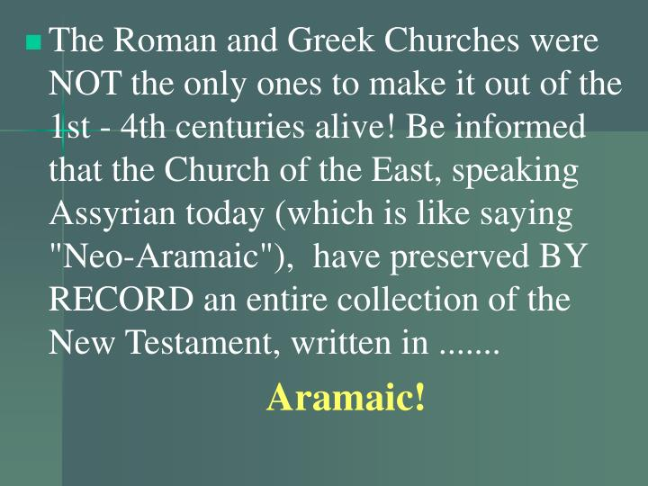 "The Roman and Greek Churches were NOT the only ones to make it out of the 1st - 4th centuries alive! Be informed that the Church of the East, speaking Assyrian today (which is like saying ""Neo-Aramaic""),  have preserved BY RECORD an entire collection of the New Testament, written in ......."