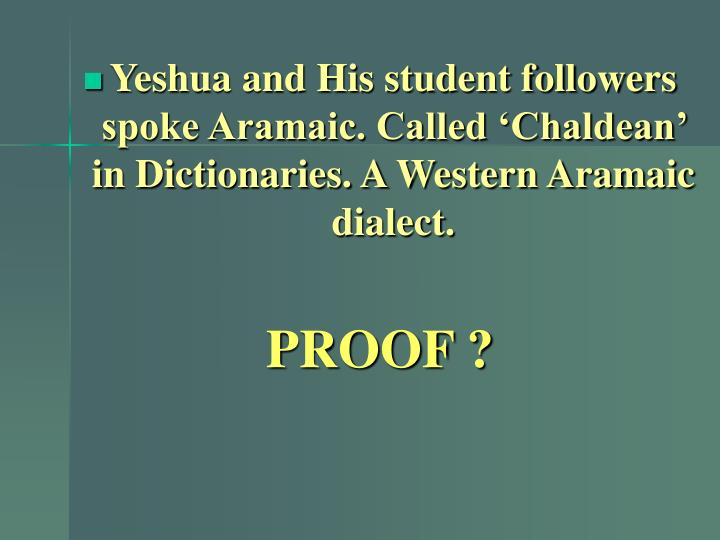 Yeshua and His student followers spoke Aramaic. Called 'Chaldean' in Dictionaries. A Western Aramaic dialect.