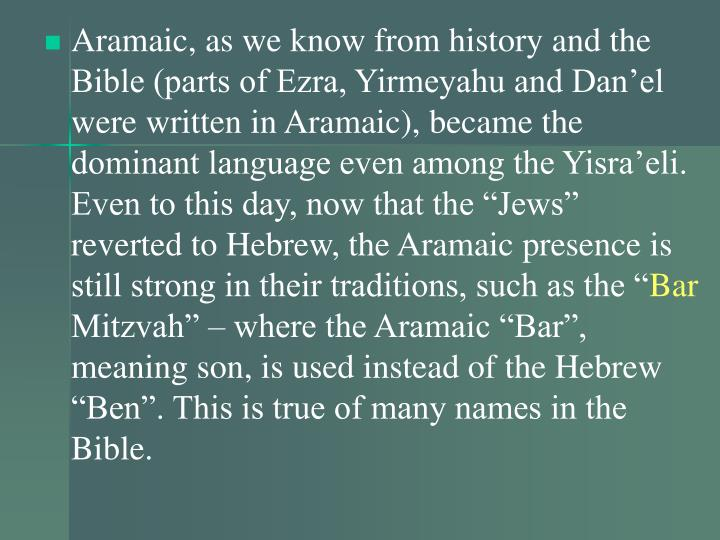 "Aramaic, as we know from history and the Bible (parts of Ezra, Yirmeyahu and Dan'el were written in Aramaic), became the dominant language even among the Yisra'eli. Even to this day, now that the ""Jews"" reverted to Hebrew, the Aramaic presence is still strong in their traditions, such as the """