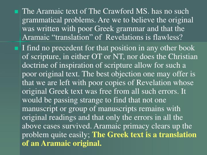 "The Aramaic text of The Crawford MS. has no such grammatical problems. Are we to believe the original was written with poor Greek grammar and that the Aramaic ""translation"" of  Revelations is flawless?"