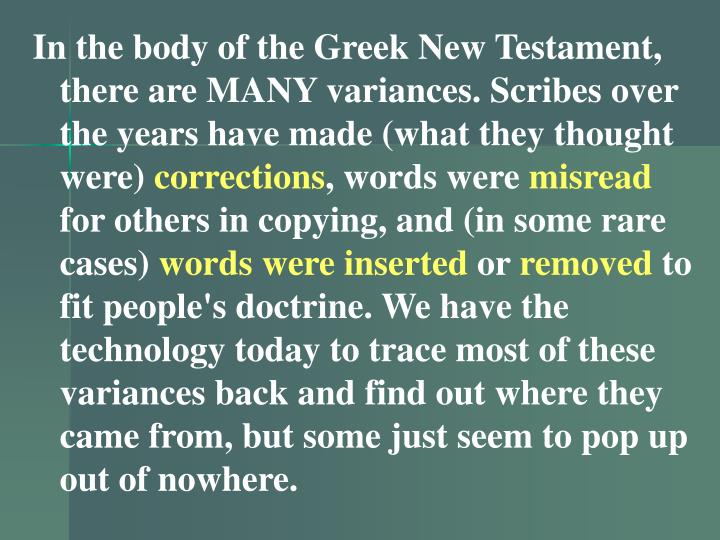 In the body of the Greek New Testament, there are MANY variances. Scribes over the years have made (what they thought were)