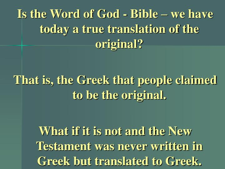Is the Word of God - Bible – we have today a true translation of the original?