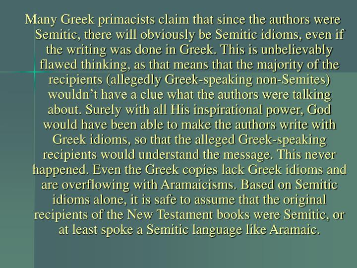 Many Greek primacists claim that since the authors were Semitic, there will obviously be Semitic idioms, even if the writing was done in Greek. This is unbelievably flawed thinking, as that means that the majority of the recipients (allegedly Greek-speaking non-Semites) wouldn't have a clue what the authors were talking about. Surely with all His inspirational power, God would have been able to make the authors write with Greek idioms, so that the alleged Greek-speaking recipients would understand the message. This never happened. Even the Greek copies lack Greek idioms and are overflowing with Aramaicisms. Based on Semitic idioms alone, it is safe to assume that the original recipients of the New Testament books were Semitic, or at least spoke a Semitic language like Aramaic.