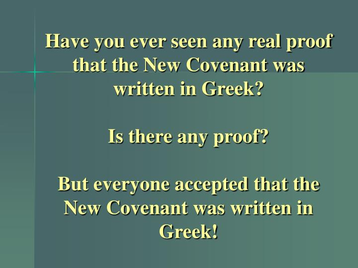 Have you ever seen any real proof that the New Covenant was written in Greek?