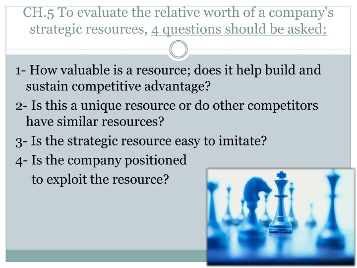 CH.5 To evaluate the relative worth of a company's strategic resources,