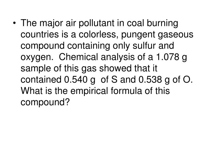 The major air pollutant in coal burning countries is a colorless, pungent gaseous compound containing only sulfur and oxygen.  Chemical analysis of a 1.078 g sample of this gas showed that it contained 0.540 g  of S and 0.538 g of O.  What is the empirical formula of this compound?