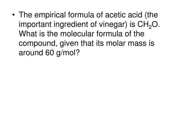The empirical formula of acetic acid (the important ingredient of vinegar) is CH