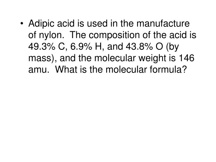 Adipic acid is used in the manufacture of nylon.  The composition of the acid is 49.3% C, 6.9% H, and 43.8% O (by mass), and the molecular weight is 146 amu.  What is the molecular formula?