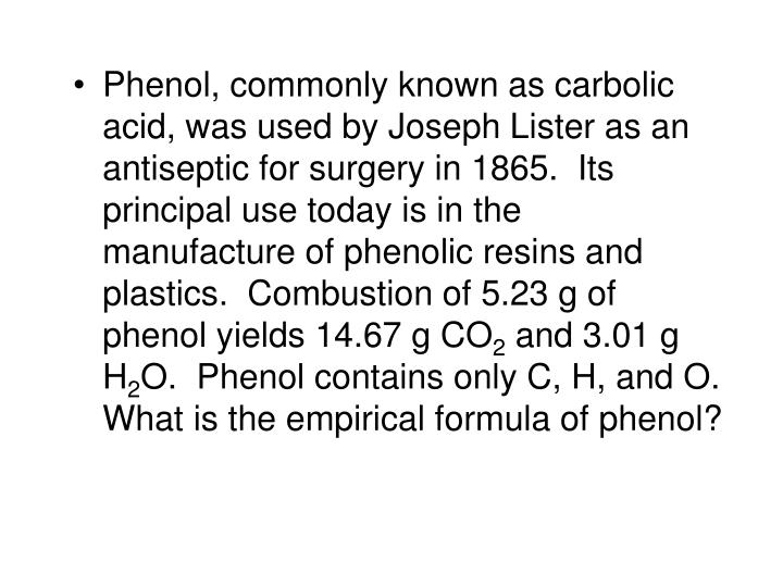 Phenol, commonly known as carbolic acid, was used by Joseph Lister as an antiseptic for surgery in 1865.  Its principal use today is in the manufacture of phenolic resins and plastics.  Combustion of 5.23 g of phenol yields 14.67 g CO
