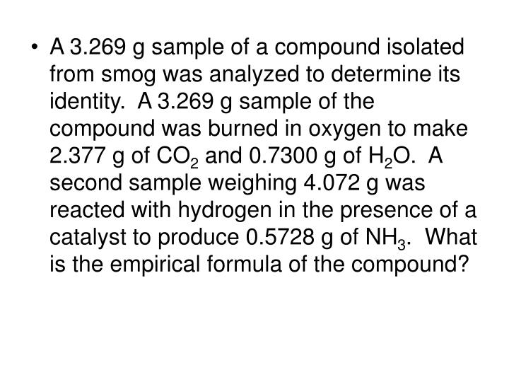 A 3.269 g sample of a compound isolated from smog was analyzed to determine its identity.  A 3.269 g sample of the compound was burned in oxygen to make 2.377 g of CO