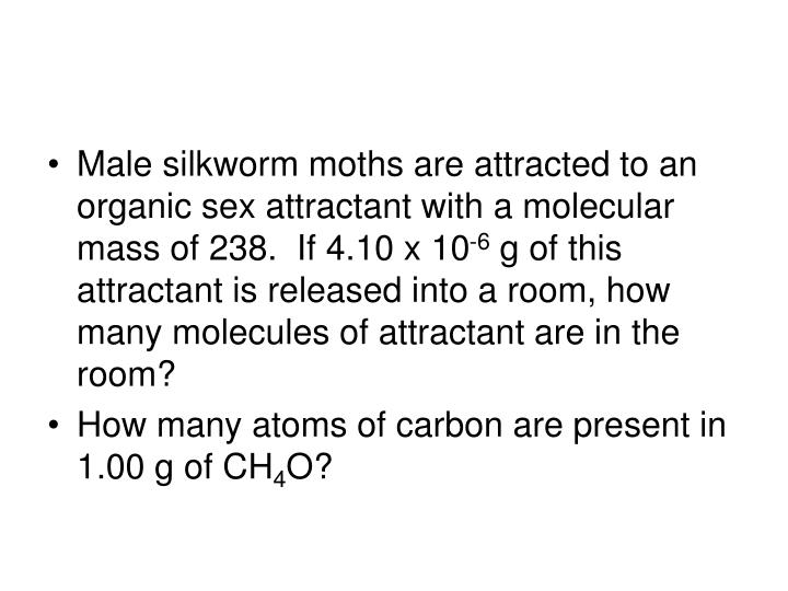 Male silkworm moths are attracted to an organic sex attractant with a molecular mass of 238.  If 4.10 x 10
