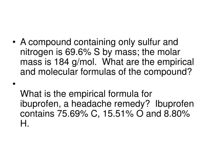 A compound containing only sulfur and nitrogen is 69.6% S by mass; the molar mass is 184 g/mol.  What are the empirical and molecular formulas of the compound?