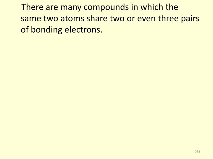 There are many compounds in which the same two atoms share two or even three pairs of bonding electrons.