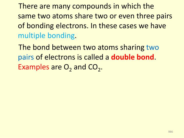 There are many compounds in which the same two atoms share two or even three pairs of bonding electrons. In these cases we have