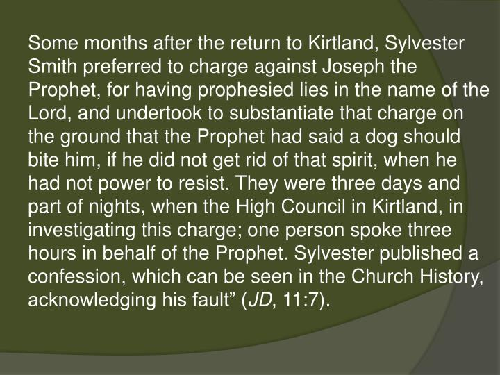 "Some months after the return to Kirtland, Sylvester Smith preferred to charge against Joseph the Prophet, for having prophesied lies in the name of the Lord, and undertook to substantiate that charge on the ground that the Prophet had said a dog should bite him, if he did not get rid of that spirit, when he had not power to resist. They were three days and part of nights, when the High Council in Kirtland, in investigating this charge; one person spoke three hours in behalf of the Prophet. Sylvester published a confession, which can be seen in the Church History, acknowledging his fault"" ("
