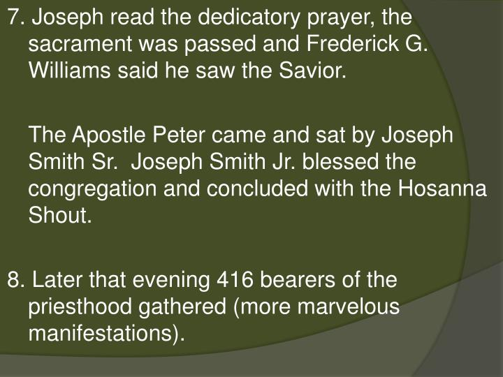 7. Joseph read the dedicatory prayer, the sacrament was passed and Frederick G. Williams said he saw the Savior.