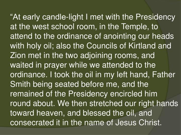 """At early candle-light I met with the Presidency at the west school room, in the Temple, to attend to the ordinance of anointing our heads with holy oil; also the Councils of Kirtland and Zion met in the two adjoining rooms, and waited in prayer while we attended to the ordinance. I took the oil in my left hand, Father Smith being seated before me, and the remained of the Presidency encircled him round about. We then stretched our right hands toward heaven, and blessed the oil, and consecrated it in the name of Jesus Christ."