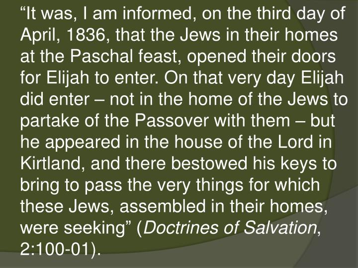 """It was, I am informed, on the third day of April, 1836, that the Jews in their homes at the Paschal feast, opened their doors for Elijah to enter. On that very day Elijah did enter – not in the home of the Jews to partake of the Passover with them – but he appeared in the house of the Lord in Kirtland, and there bestowed his keys to bring to pass the very things for which these Jews, assembled in their homes, were seeking"" ("