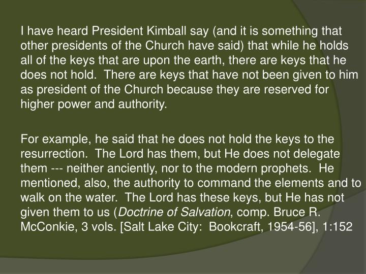 I have heard President Kimball say (and it is something that other presidents of the Church have said) that while he holds all of the keys that are upon the earth, there are keys that he does not hold.  There are keys that have not been given to him as president of the Church because they are reserved for higher power and authority.