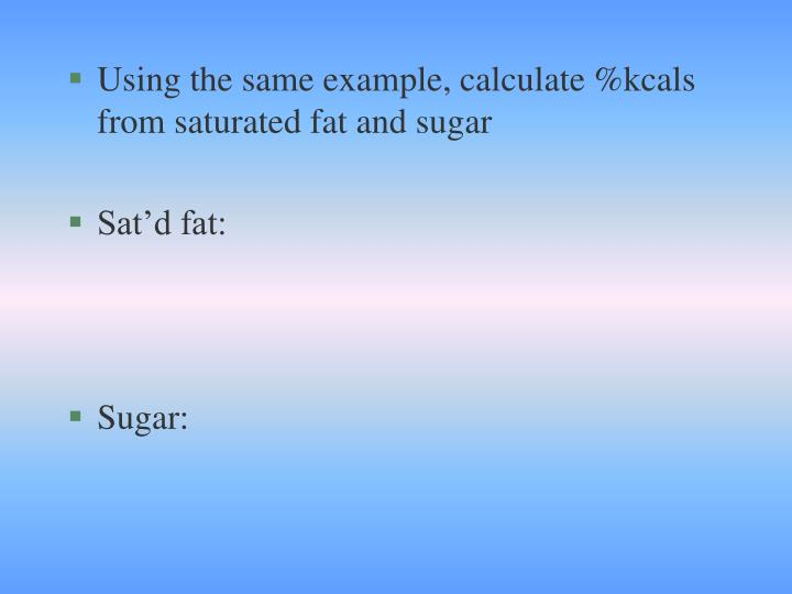 Using the same example, calculate %kcals from saturated fat and sugar
