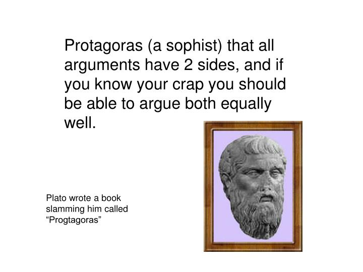 Protagoras (a sophist) that all arguments have 2 sides, and if you know your crap you should be able to argue both equally well.