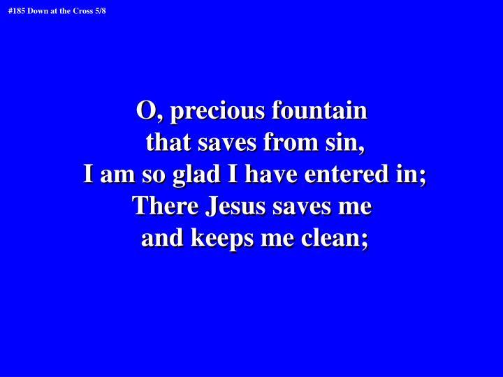O, precious fountain