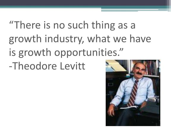"""There is no such thing as a growth industry, what we have is growth opportunities."""