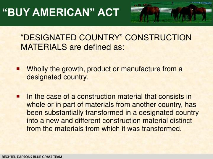 buy american act The buy american act reauires the us government to procure only those manufactured goods which (1) are substantially all' from materials produced in the united states, and (2) are manufactured in the united states.