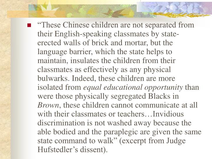 """These Chinese children are not separated from their English-speaking classmates by state-erected walls of brick and mortar, but the language barrier, which the state helps to maintain, insulates the children from their classmates as effectively as any physical bulwarks. Indeed, these children are more isolated from"