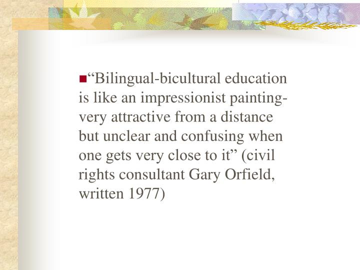 """Bilingual-bicultural education is like an impressionist painting-very attractive from a distance ..."