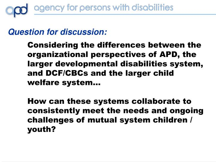 Considering the differences between the  organizational perspectives of APD, the larger developmental disabilities system, and DCF/CBCs and the larger child welfare system…