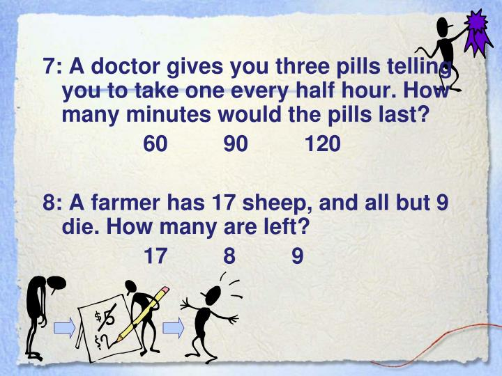 7: A doctor gives you three pills telling you to take one every half hour. How many minutes would t