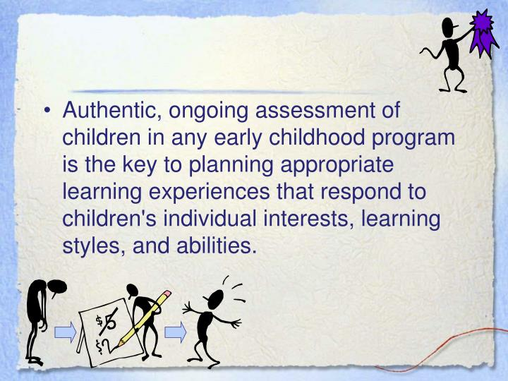 Authentic, ongoing assessment of children in any early childhood program is the key to planning appropriate learning experiences that respond to children's individual interests, learning styles, and abilities.