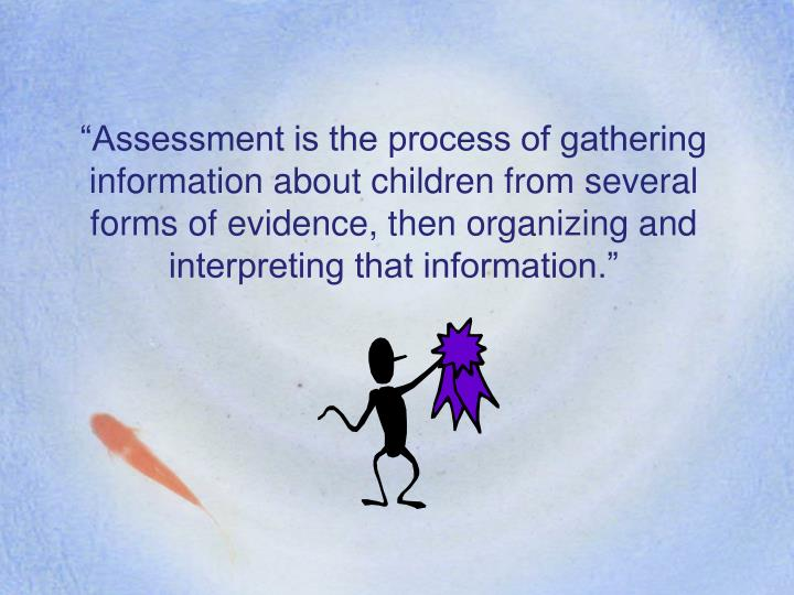 """Assessment is the process of gathering information about children from several forms of evidence, then organizing and interpreting that information."""