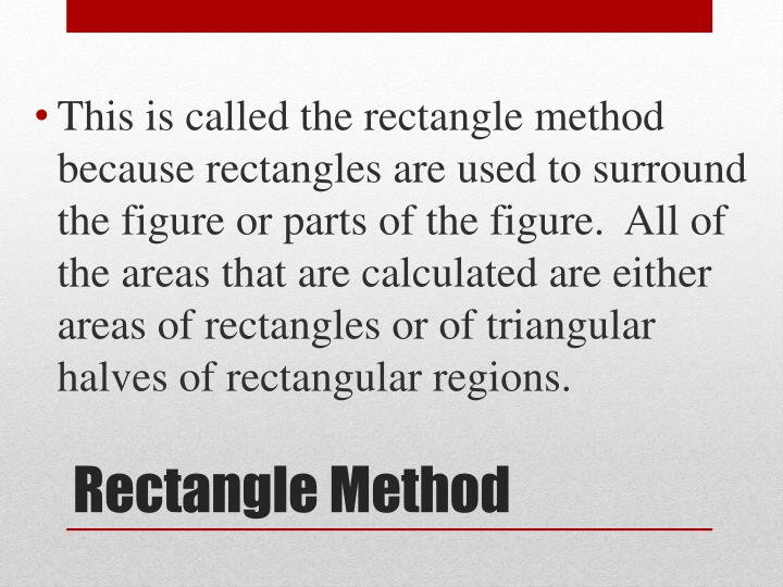 This is called the rectangle method because rectangles are used to surround the figure or parts of the figure.  All of the areas that are calculated are either areas of rectangles or of triangular halves of rectangular regions.