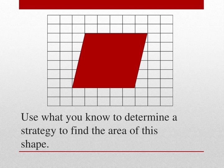 Use what you know to determine a strategy to find the area of this shape.