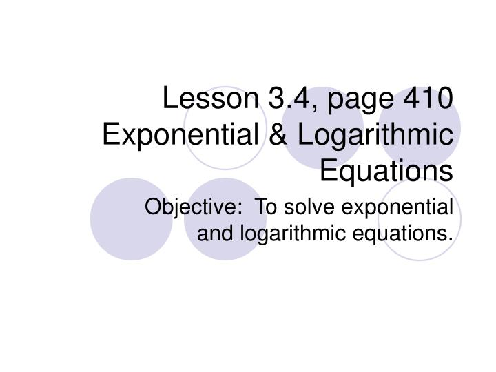 Lesson 3 4 page 410 exponential logarithmic equations