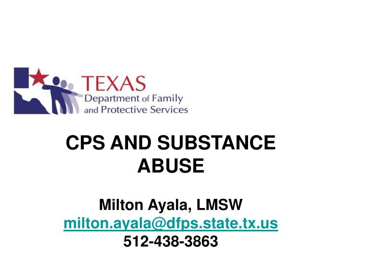 Cps and substance abuse milton ayala lmsw milton ayala@dfps state tx us 512 438 3863