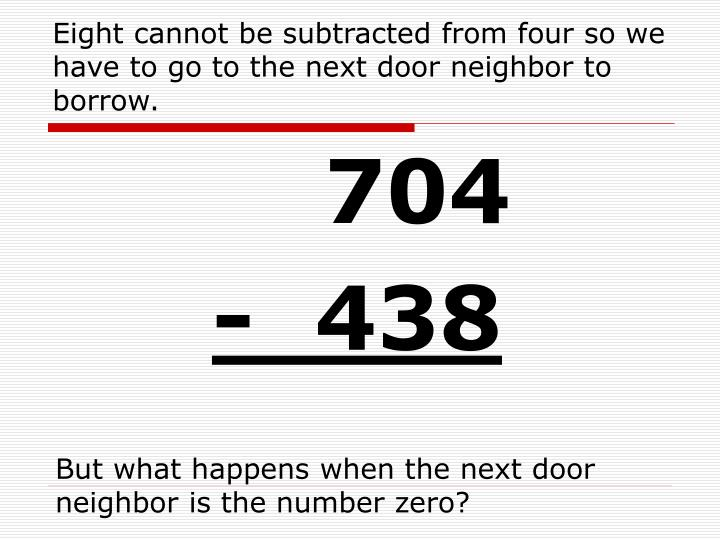 Eight cannot be subtracted from four so we have to go to the next door neighbor to borrow