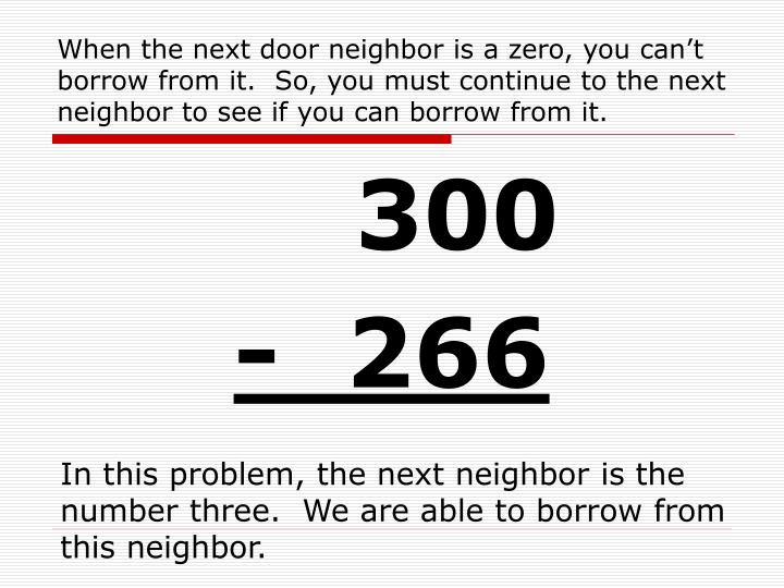 When the next door neighbor is a zero, you can't borrow from it.  So, you must continue to the next neighbor to see if you can borrow from it.